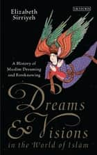 Dreams and Visions in the World of Islam - A History of Muslim Dreaming and Foreknowing ebook by Elizabeth Sirriyeh