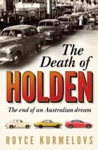 The Death of Holden - The End of an Australian Dream ebook by Royce Kurmelovs