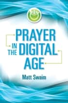Prayer in the Digital Age ebook by Matt Swaim