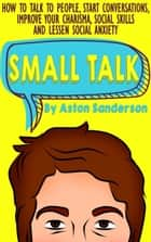 Small Talk: How to Talk to People, Start Conversations, Improve Your Charisma, Social Skills and Lessen Social Anxiety ebook by Aston Sanderson