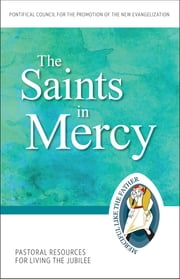 The Saints in Mercy - Pastoral Resources for Living the Jubilee ebook by Pontifical Council for the Promotion of the New Evangelization
