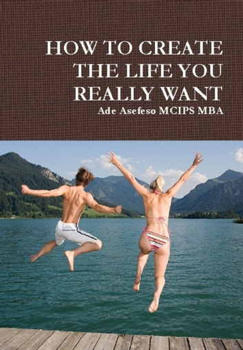 How to Create the Life You Really Want ebook by Ade Asefeso MCIPS MBA