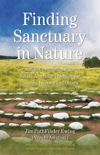 Finding Sanctuary in Nature - Simple Ceremonies in the Native American Tradition for Healing Yourself and Others ebook by Jim PathFinder Ewing