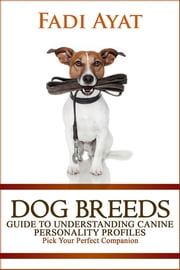 Dog Breeds: Guide to Understanding Canine Personality Profiles - Pick Your Perfect Companion ebook by Fadi Ayat