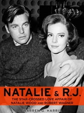 Natalie and R.J.: The Star-Crossed Love Affair of Natalie Wood and Robert Wagner ebook by Warren G. Harris