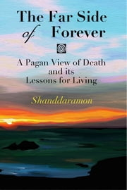 The Far Side of Forever: A Pagan View of Death and its Lessons for Living ebook by Shanddaramon