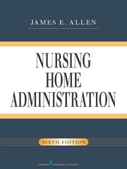 Nursing Home Administration, Sixth Edition ebook by James E. Allen, PhD, MSPH, NHA, IP