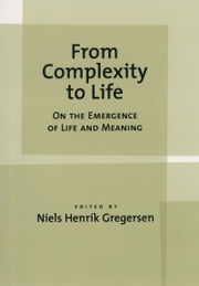 From Complexity to Life - On The Emergence of Life and Meaning ebook by Niels Henrik Gregersen