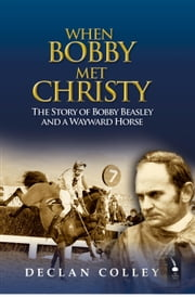 When Bobby Met Christy: The Story of Bobby Beasley and a Wayward Horse ebook by Declan Colley
