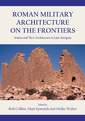 Roman Military Architecture on the Frontiers - Armies and Their Architecture in Late Antiquity ebook by Rob Collins,Matt Symonds,Meike Weber