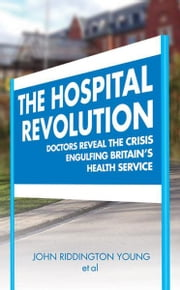 The Hospital Revolution - Doctors Reveal the Crisis Engulfing Britain's Health Service ebook by John Riddington Young,Peter Tomlin