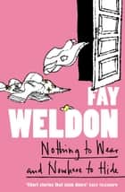 Nothing to Wear and Nowhere to Hide: A Collection of Short Stories ebook by Fay Weldon
