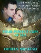 Four Perfect Cups of Tea: A Boxed Set of Four Mail Order Bride Romances ebook by Doreen Milstead