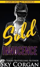 Sold Innocence: A Dark Bad Boy Romance ebook by Sky Corgan