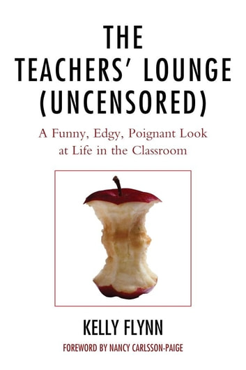 The Teachers' Lounge (Uncensored) - A Funny, Edgy, Poignant Look at Life in the Classroom ebook by Kelly Flynn