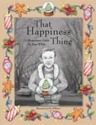 That Happiness Thing - A Hometown Fable ebook by Ken White, Ron Wilkinson
