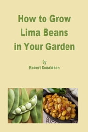 How to Grow Lima Beans in Your Garden ebook by Robert Donaldson