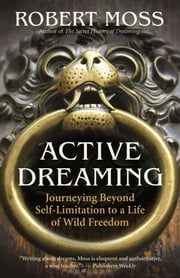 Active Dreaming - Journeying Beyond Self-Limitation to a Life of Wild Freedom ebook by Moss,Robert