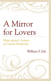 A Mirror for Lovers - Shake-speare's Sonnets as Curious Perspective ebook by William F. Zak