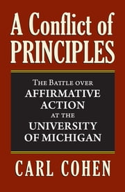 A Conflict of Principles - The Battle Over Affirmative Action at the University of Michigan ebook by Carl Cohen