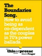 The Boundaries Song: How To Avoid Being As Co-Dependent As The Couples In 70's Power Ballads ebook by Matt Prager