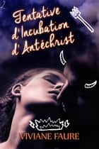 Tentative d'Incubation d'Antéchrist ebook by Viviane Faure