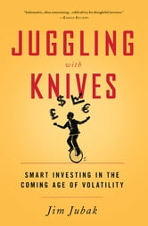 Juggling with Knives - Smart Investing in the Coming Age of Volatility ebook by Jim Jubak