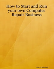 How to Start and Run Your Own Computer Repair Business ebook by Joe A. Wisinski