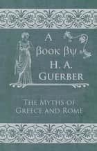 The Myths of Greece and Rome ebook by H. A. Guerber