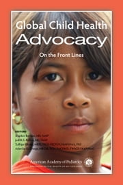 Global Child Health Advocacy - On the Front Lines ebook by Stephen Berman MD, FAAP,Judith S. Palfrey MD,Dr. Zulfiqar Bhutta, MBBS, PhD,Adenike O. Grange, MBChB, DCH