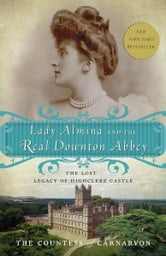 Lady Almina and the Real Downton Abbey - The Lost Legacy of Highclere Castle ebook by The Countess of Carnarvon