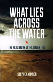 What Lies Across the Water - The Real Story of the Cuban Five ebook by Stephen Kimber