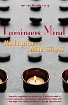 Luminous Mind - Meditation and Mind Fitness ebook by Joel Levey, Michelle Levey, Joan Borysenko
