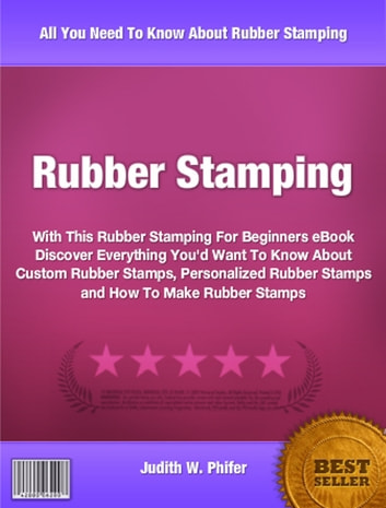 Rubber Stamping - With This Rubber Stamping For Beginners eBook Discover Everything You'd Want To Know About Custom Rubber Stamps, Personalized Rubber Stamps and How To Make Rubber Stamps ebook by Judith Phifer