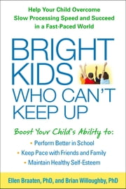 Bright Kids Who Can't Keep Up - Help Your Child Overcome Slow Processing Speed and Succeed in a Fast-Paced World ebook by Ellen Braaten, PhD,Brian Willoughby, PhD