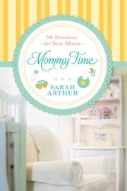 Mommy Time - 90 Devotions for New Moms ebook by Sarah Arthur