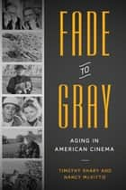 Fade to Gray - Aging in American Cinema ebook by Timothy Shary, Nancy  McVittie