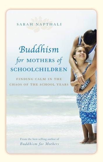 Buddhism for Mothers of Schoolchildren - Finding calm in the chaos of the school years ebook by Sarah Napthali