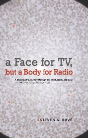 a Face for TV, but a Body for Radio - A Blood Clot's Journey through the Mind, Body, and Soul (and How It Changed Everything!) ebook by Steven A. Bové