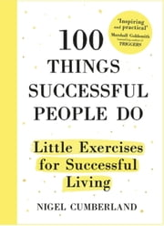 100 Things Successful People Do - Habits, Mindsets and Activities For Creating Your Own Success Story ebook by Nigel Cumberland