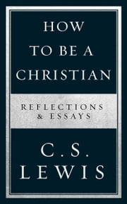 How to Be a Christian: Reflections & Essays ebook by C. S. Lewis