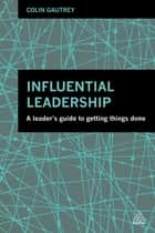 Influential Leadership - A Leader's Guide to Getting Things Done ebook by Colin Gautrey