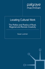 Locating Cultural Work - The Politics and Poetics of Rural, Regional and Remote Creativity ebook by S. Luckman