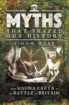 Myths That Shaped Our History - From Magna Carta to the Battle of Britain ebook by Simon Webb