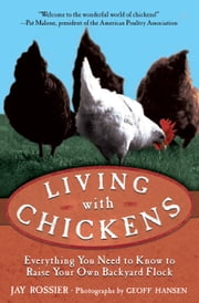 Living with Chickens - Everything You Need to Know to Raise Your Own Backyard Flock ebook by Jay Rossier,American Poultry Association,Geoff Hansen