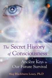 The Secret History of Consciousness - Ancient Keys to our Future Survival ebook by Blackburn Losey, Meg