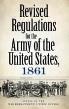 Revised Regulations for the Army of the United States, 1861 ebook by War Department