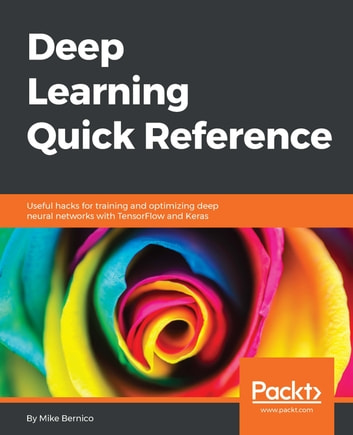 Deep Learning Quick Reference - Useful hacks for training and optimizing deep neural networks with TensorFlow and Keras ebook by Michael Bernico