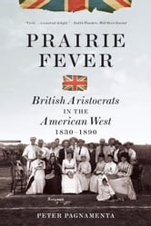 Prairie Fever: British Aristocrats in the American West 1830-1890 - British Aristocrats in the American West 1830–1890 ebook by Peter Pagnamenta