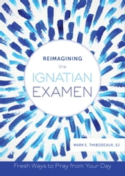 Reimagining the Ignatian Examen - Fresh Ways to Pray from Your Day ebook by Father Mark E. Thibodeaux, SJ